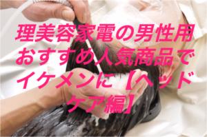 理美容家電の男性用おすすめ人気商品でイケメンに【ヘッドケア編】