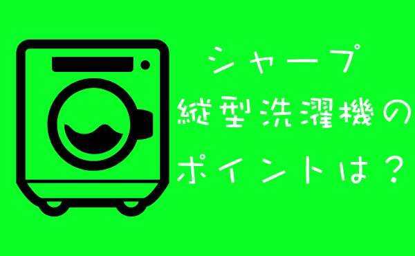 シャープの縦型洗濯機の特徴とポイント