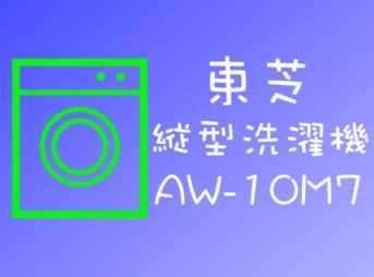 東芝 全自動洗濯機 AW-10M7の特徴、機能、口コミと評価と価格