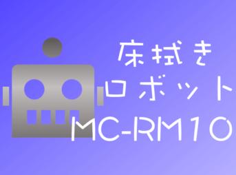 これは便利!ナソニック床拭きロボットMC-RM10はブラーバを超えた逸材!